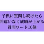 子供に質問し続けたら間違いなく成績が上がる質問ワード10個~関西弁version~